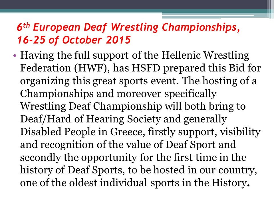 6 th European Deaf Wrestling Championships, 16-25 of October 2015 Having the full support of the Hellenic Wrestling Federation (HWF), has HSFD prepared this Bid for organizing this great sports event.
