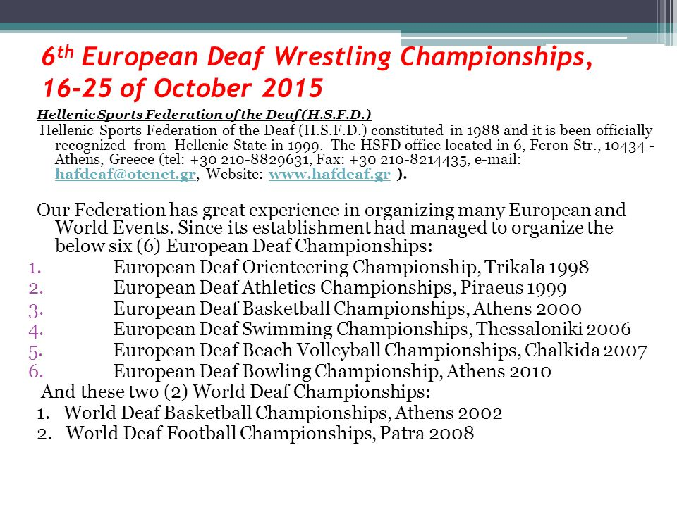6 th European Deaf Wrestling Championships, 16-25 of October 2015 Hellenic Sports Federation of the Deaf (H.S.F.D.) Hellenic Sports Federation of the Deaf (H.S.F.D.) constituted in 1988 and it is been officially recognized from Hellenic State in 1999.