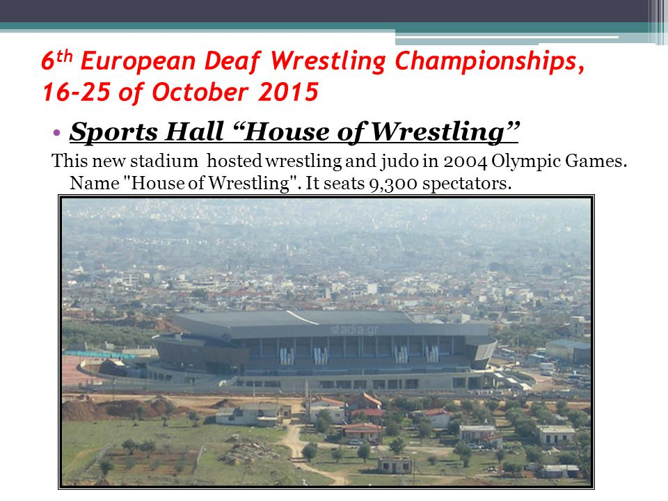 "6 th European Deaf Wrestling Championships, 16-25 of October 2015 Sports Hall ""House of Wrestling'' This new stadium hosted wrestling and judo in 2004"