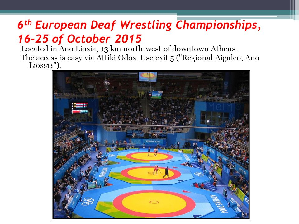 6 th European Deaf Wrestling Championships, 16-25 of October 2015 Located in Ano Liosia, 13 km north-west of downtown Athens.
