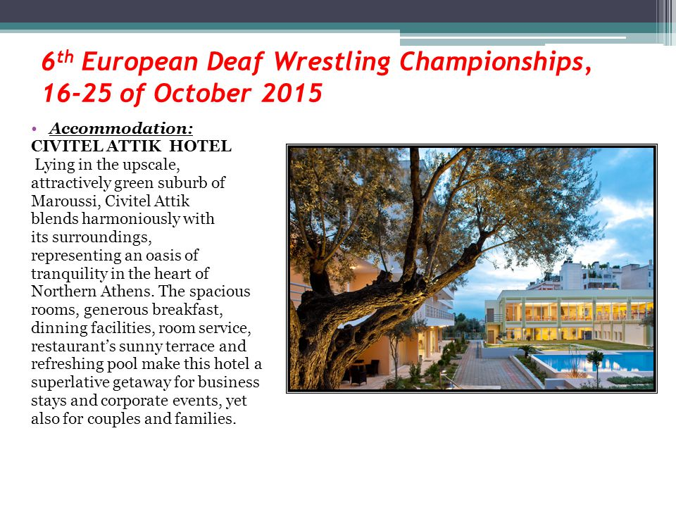 6 th European Deaf Wrestling Championships, 16-25 of October 2015 Accommodation: CIVITEL ATTIK HOTEL Lying in the upscale, attractively green suburb of Maroussi, Civitel Attik blends harmoniously with its surroundings, representing an oasis of tranquility in the heart of Northern Athens.