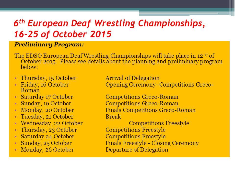 6 th European Deaf Wrestling Championships, 16-25 of October 2015 Preliminary Program: The EDSO European Deaf Wrestling Championships will take place in 12 -17 of October 2015.