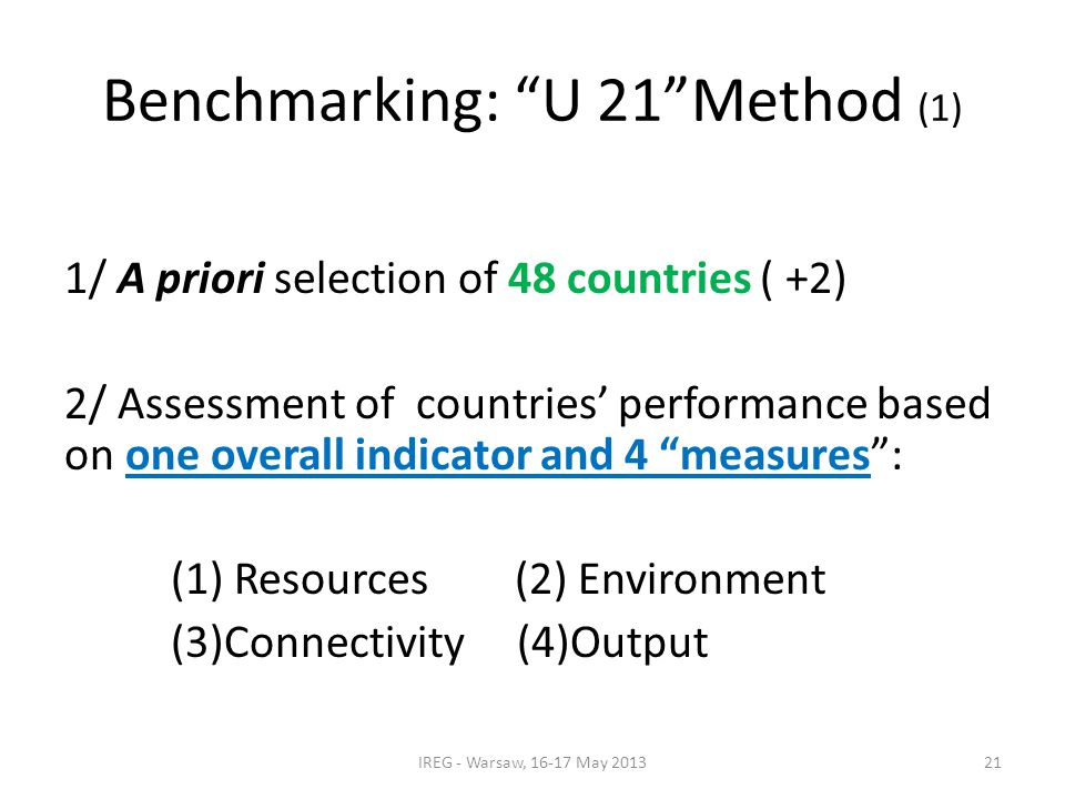 Benchmarking: U 21 Method (1) 1/ A priori selection of 48 countries ( +2) 2/ Assessment of countries' performance based on one overall indicator and 4 measures : (1) Resources (2) Environment (3)Connectivity (4)Output IREG - Warsaw, 16-17 May 201321