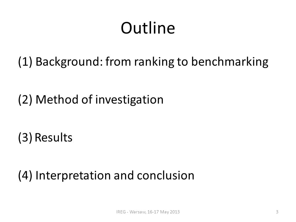 Outline (1) Background: from ranking to benchmarking (2) Method of investigation (3)Results (4) Interpretation and conclusion IREG - Warsaw, 16-17 May 20133