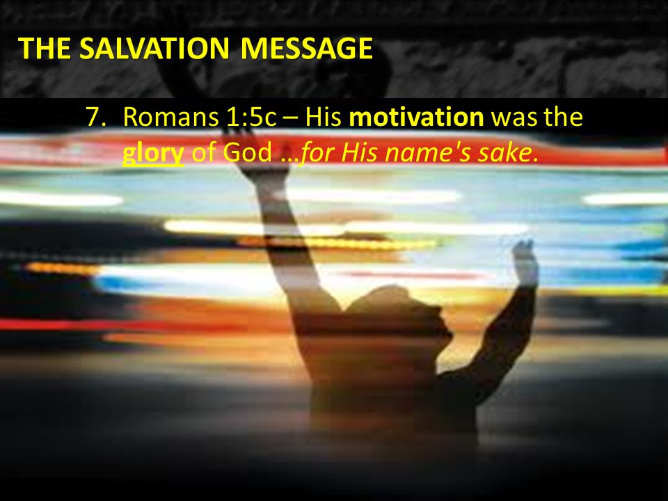 THE SALVATION MESSAGE 7.Romans 1:5c – His motivation was the glory of God …for His name s sake.