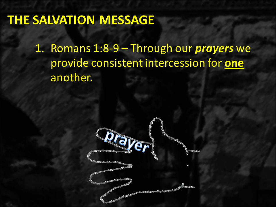 THE SALVATION MESSAGE 1.Romans 1:8-9 – Through our prayers we provide consistent intercession for one another.