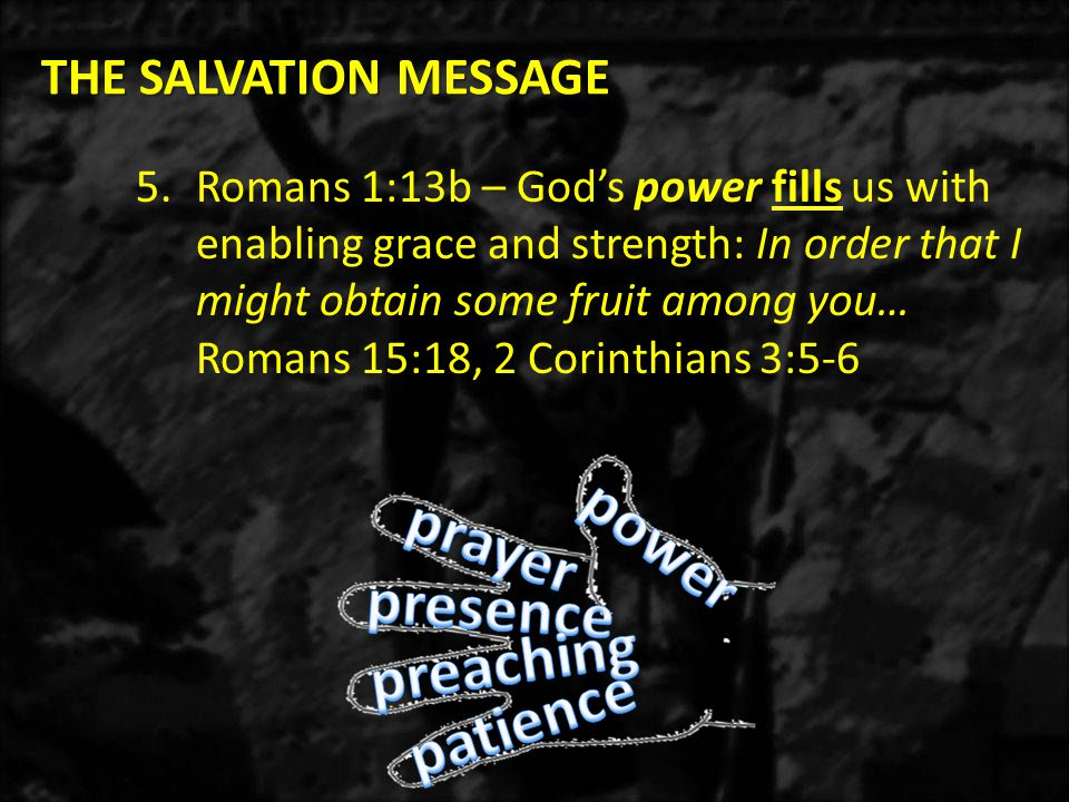 THE SALVATION MESSAGE THE SALVATION MESSAGE 5.Romans 1:13b – God's power fills us with enabling grace and strength: In order that I might obtain some fruit among you… Romans 15:18, 2 Corinthians 3:5-6
