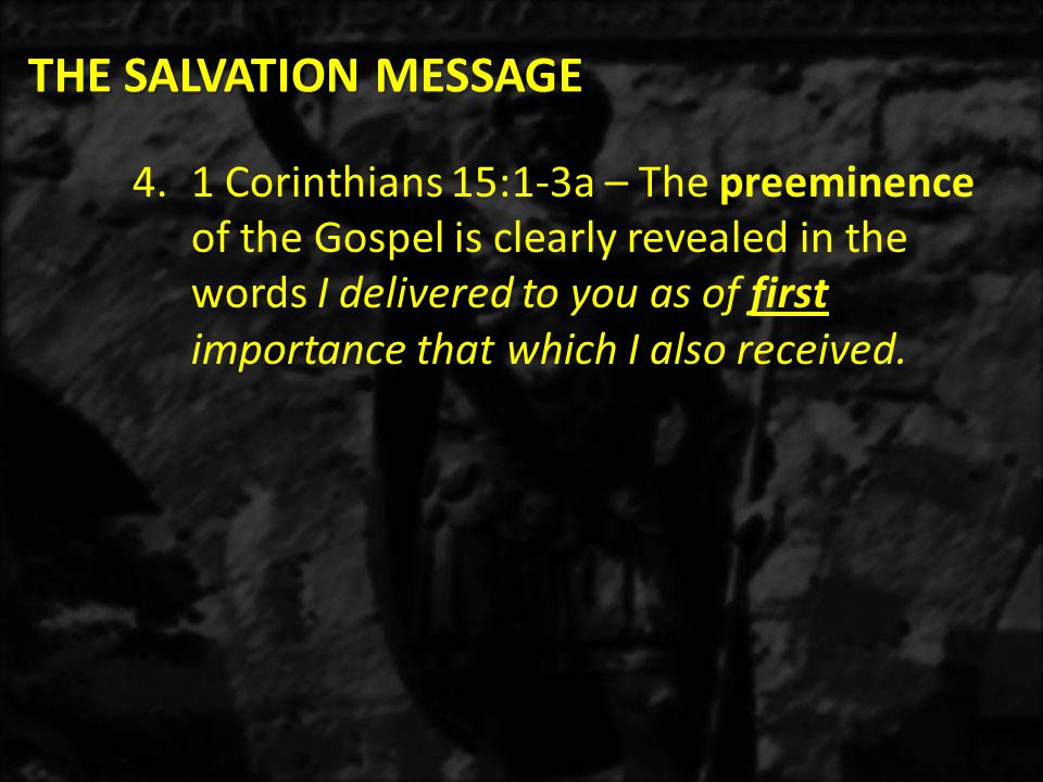 THE SALVATION MESSAGE 4.1 Corinthians 15:1-3a – The preeminence of the Gospel is clearly revealed in the words I delivered to you as of first importance that which I also received.