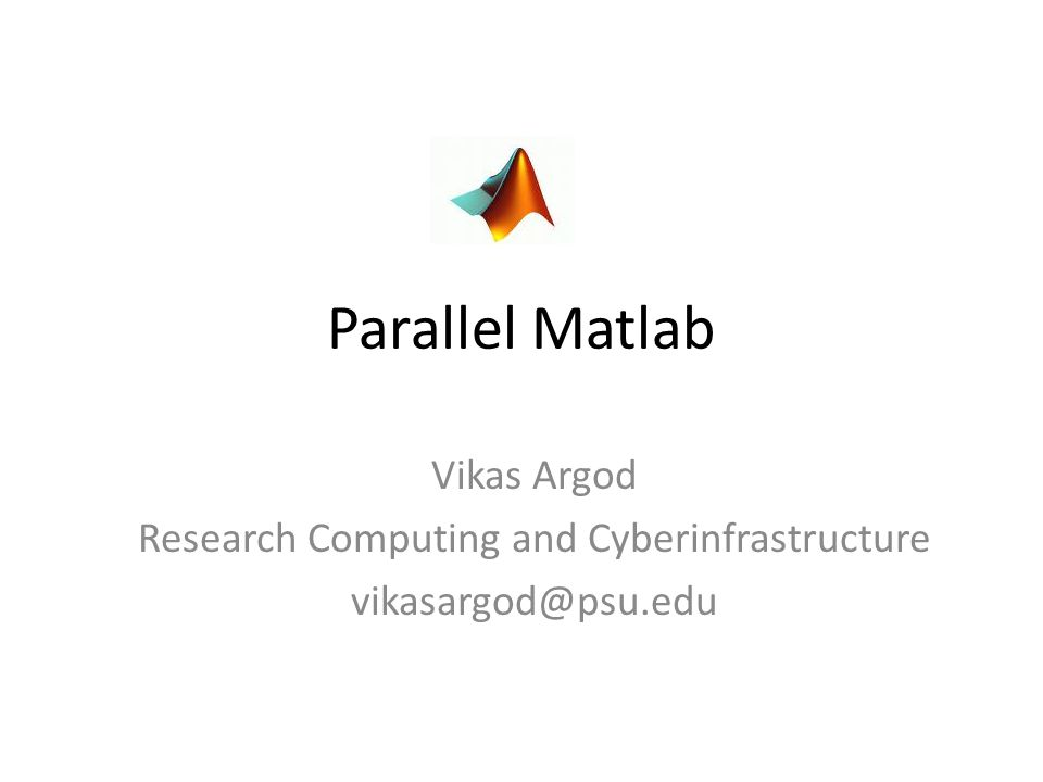 Parallel Matlab Vikas Argod Research Computing and Cyberinfrastructure vikasargod@psu.edu