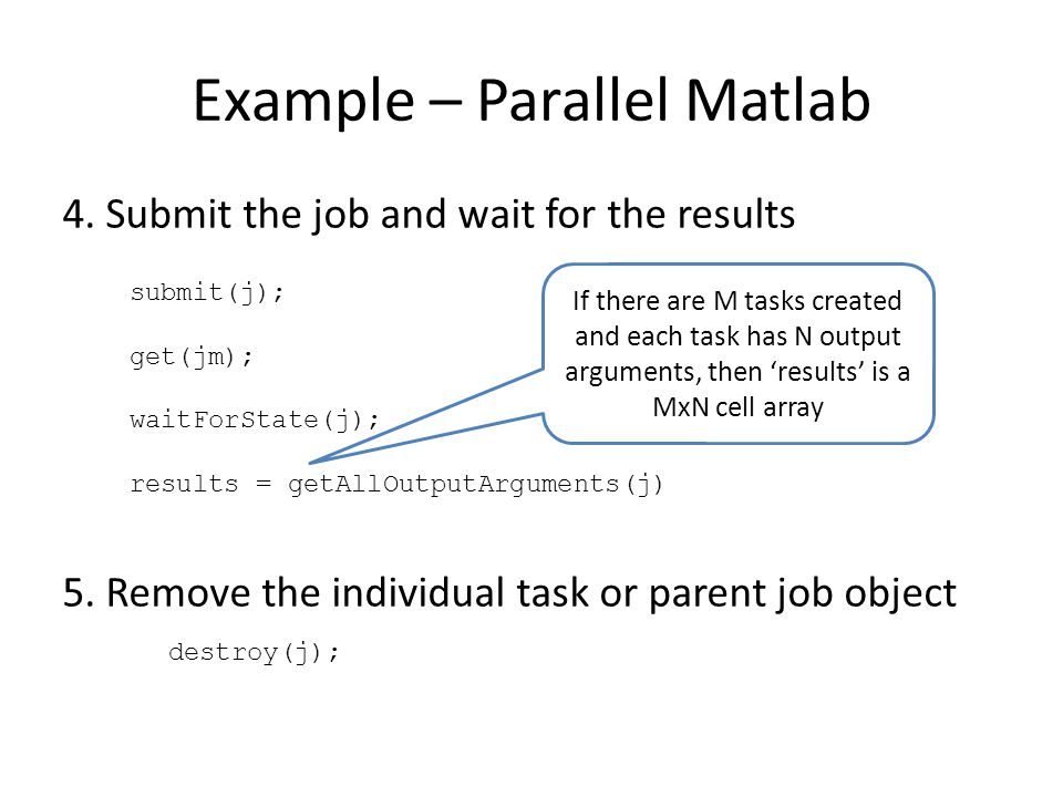 Example – Parallel Matlab 4. Submit the job and wait for the results 5. Remove the individual task or parent job object destroy(j); submit(j); get(jm)