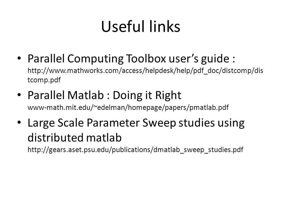 Useful links Parallel Computing Toolbox user's guide : http://www.mathworks.com/access/helpdesk/help/pdf_doc/distcomp/dis tcomp.pdf Parallel Matlab : Doing it Right www-math.mit.edu/~edelman/homepage/papers/pmatlab.pdf Large Scale Parameter Sweep studies using distributed matlab http://gears.aset.psu.edu/publications/dmatlab_sweep_studies.pdf