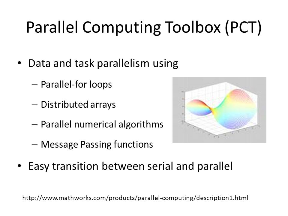 Parallel Computing Toolbox (PCT) Data and task parallelism using – Parallel-for loops – Distributed arrays – Parallel numerical algorithms – Message P