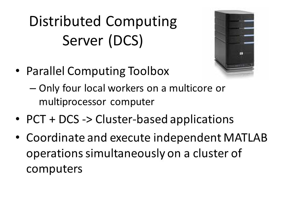 Distributed Computing Server (DCS) Parallel Computing Toolbox – Only four local workers on a multicore or multiprocessor computer PCT + DCS -> Cluster-based applications Coordinate and execute independent MATLAB operations simultaneously on a cluster of computers