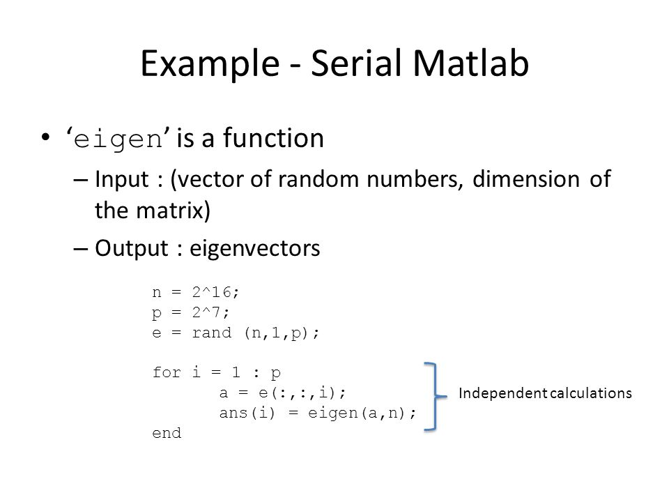 Example - Serial Matlab ' eigen ' is a function – Input : (vector of random numbers, dimension of the matrix) – Output : eigenvectors n = 2^16; p = 2^7; e = rand (n,1,p); for i = 1 : p a = e(:,:,i); ans(i) = eigen(a,n); end Independent calculations
