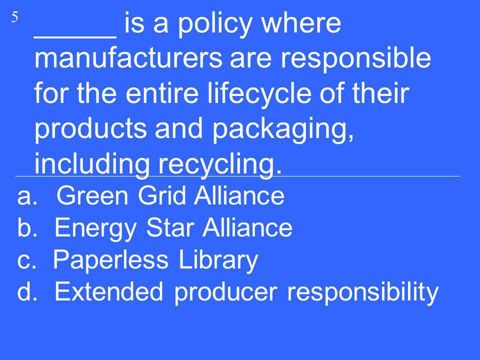 _____ is a policy where manufacturers are responsible for the entire lifecycle of their products and packaging, including recycling. 5 a.Green Grid Al