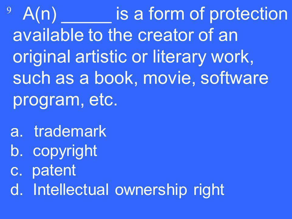 A(n) _____ is a form of protection available to the creator of an original artistic or literary work, such as a book, movie, software program, etc. 9