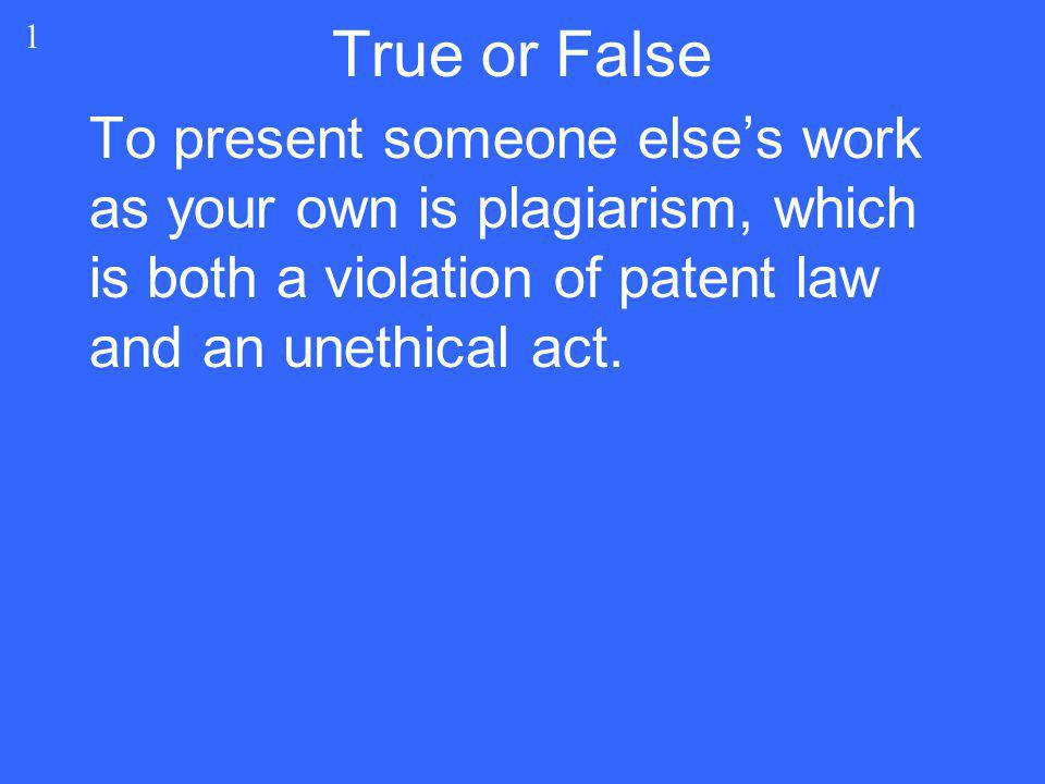 3 True To present someone else's work as your own is plagiarism, which is both a violation of patent law and an unethical act.