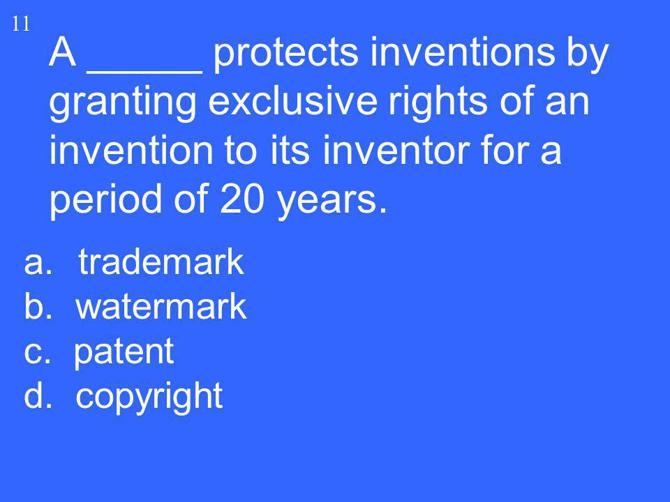 A _____ protects inventions by granting exclusive rights of an invention to its inventor for a period of 20 years. 11 a.trademark b. watermark c. pate