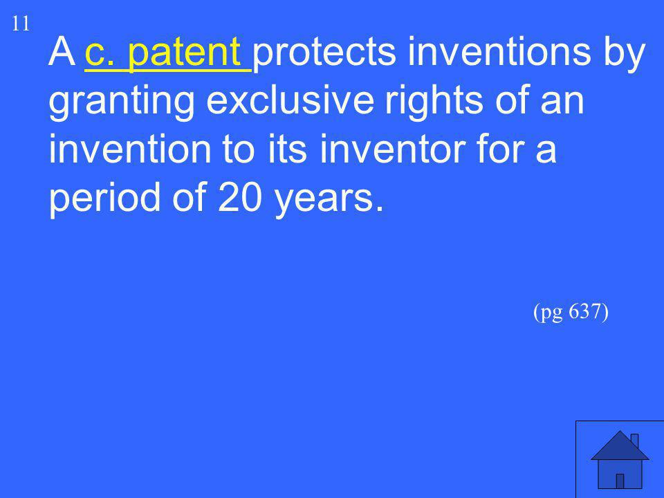A c. patent protects inventions by granting exclusive rights of an invention to its inventor for a period of 20 years. 11 (pg 637)