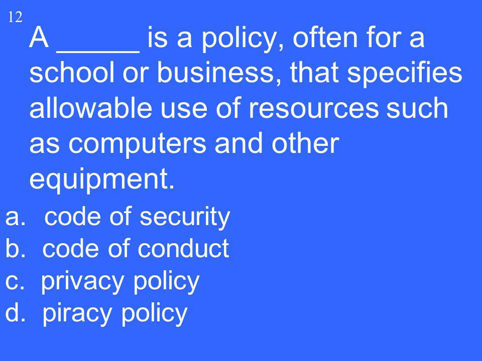 A _____ is a policy, often for a school or business, that specifies allowable use of resources such as computers and other equipment. 12 a.code of sec