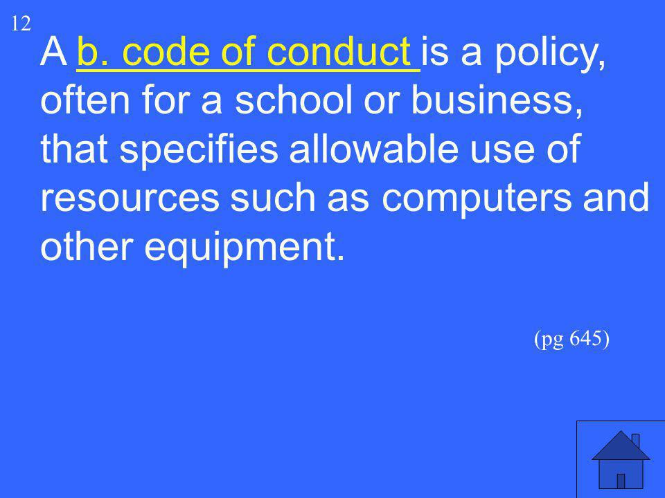 25 12 A b. code of conduct is a policy, often for a school or business, that specifies allowable use of resources such as computers and other equipmen