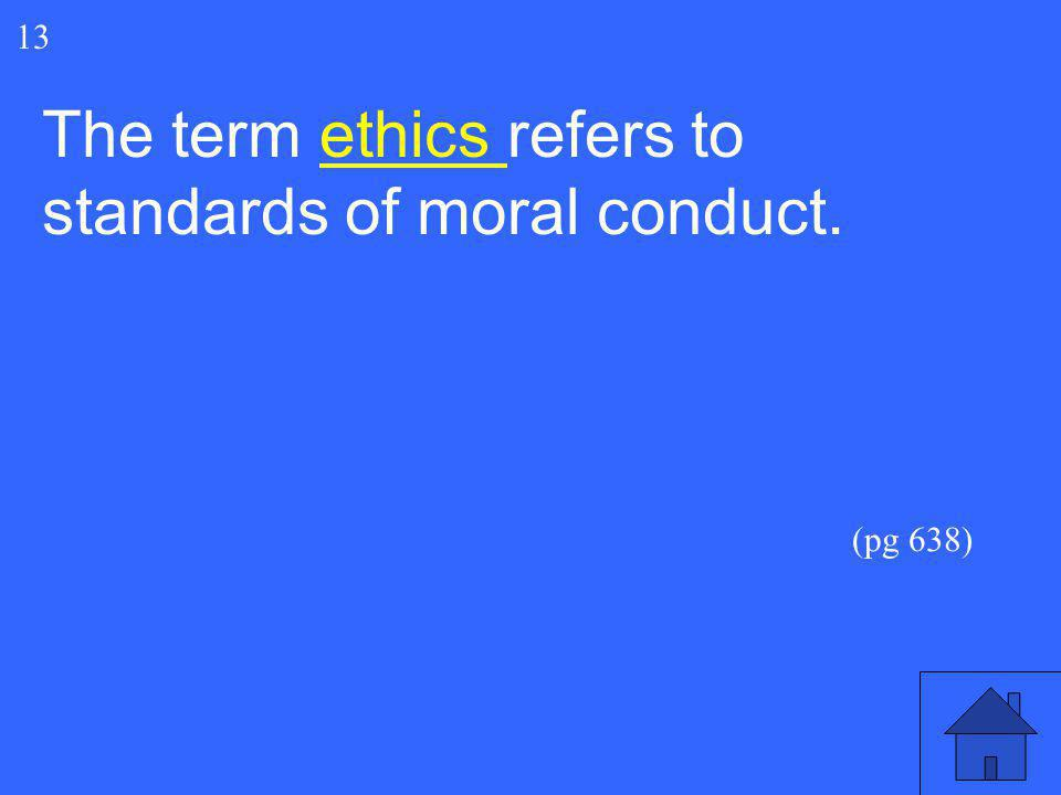 27 The term ethics refers to standards of moral conduct. 13 (pg 638)