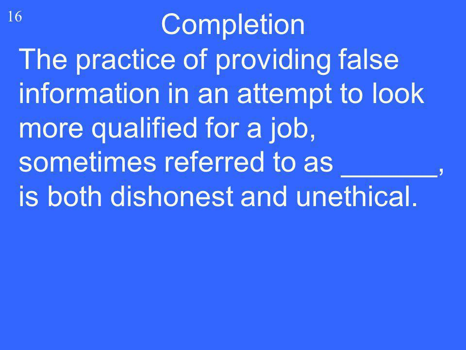 16 Completion The practice of providing false information in an attempt to look more qualified for a job, sometimes referred to as ______, is both dis