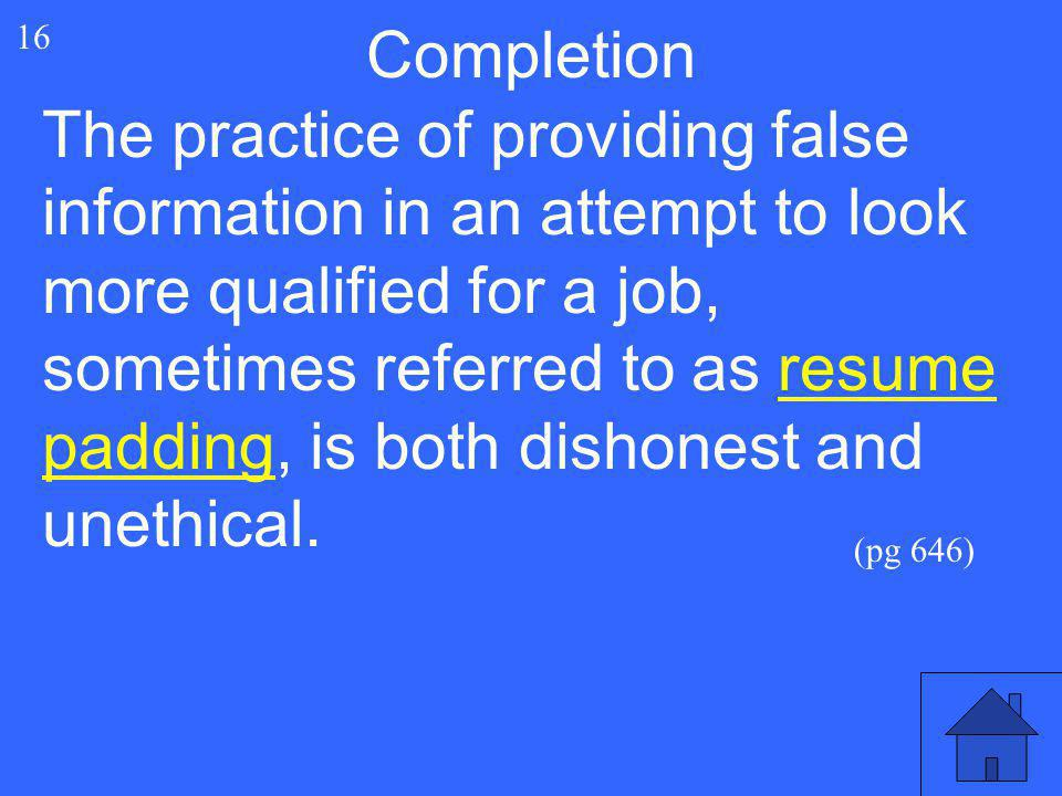 33 16 Completion The practice of providing false information in an attempt to look more qualified for a job, sometimes referred to as resume padding,