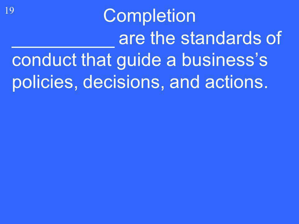 Completion 19 __________ are the standards of conduct that guide a business's policies, decisions, and actions.