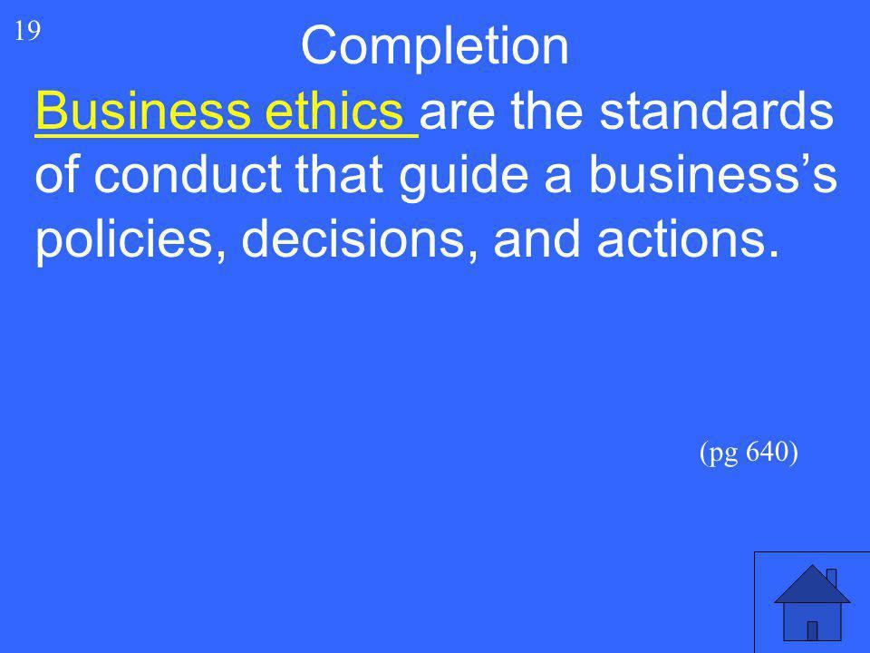 39 19 Business ethics are the standards of conduct that guide a business's policies, decisions, and actions. Completion (pg 640)