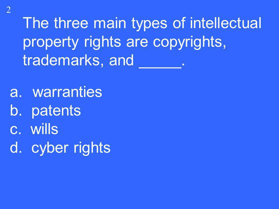 The three main types of intellectual property rights are copyrights, trademarks, and _____. a.warranties b. patents c. wills d. cyber rights 2