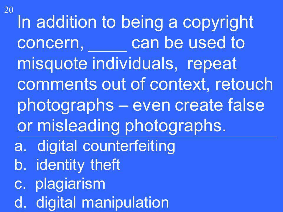 20 In addition to being a copyright concern, ____ can be used to misquote individuals, repeat comments out of context, retouch photographs – even crea