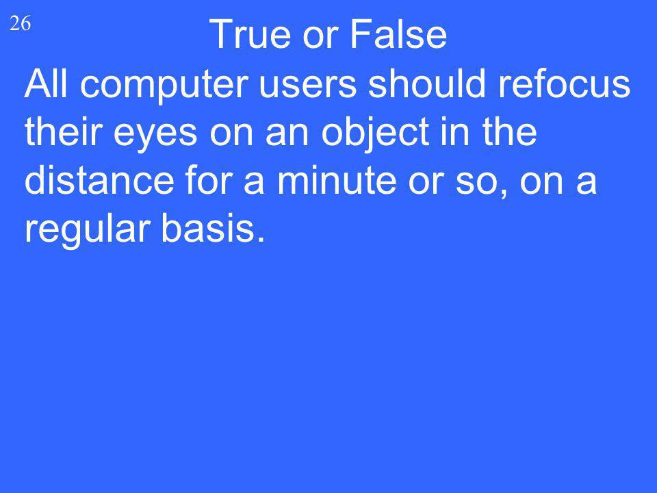All computer users should refocus their eyes on an object in the distance for a minute or so, on a regular basis. 26 True or False