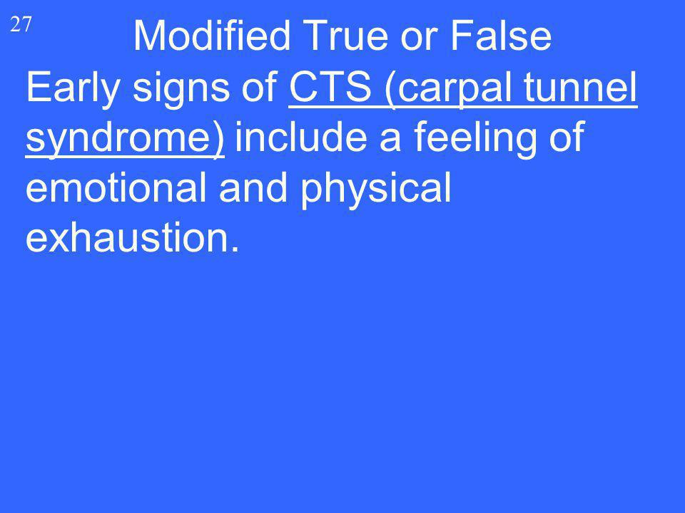 27 Early signs of CTS (carpal tunnel syndrome) include a feeling of emotional and physical exhaustion. Modified True or False