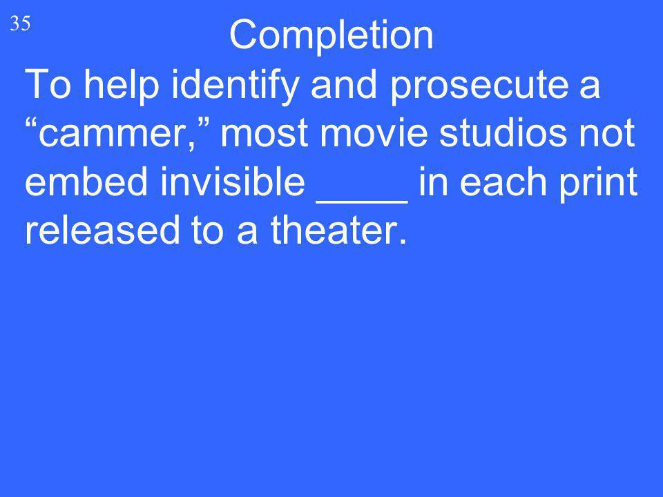 """35 To help identify and prosecute a """"cammer,"""" most movie studios not embed invisible ____ in each print released to a theater. Completion"""