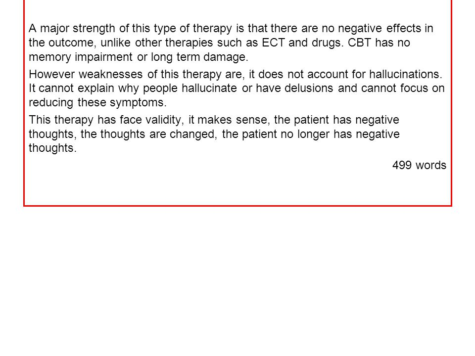 A major strength of this type of therapy is that there are no negative effects in the outcome, unlike other therapies such as ECT and drugs. CBT has n