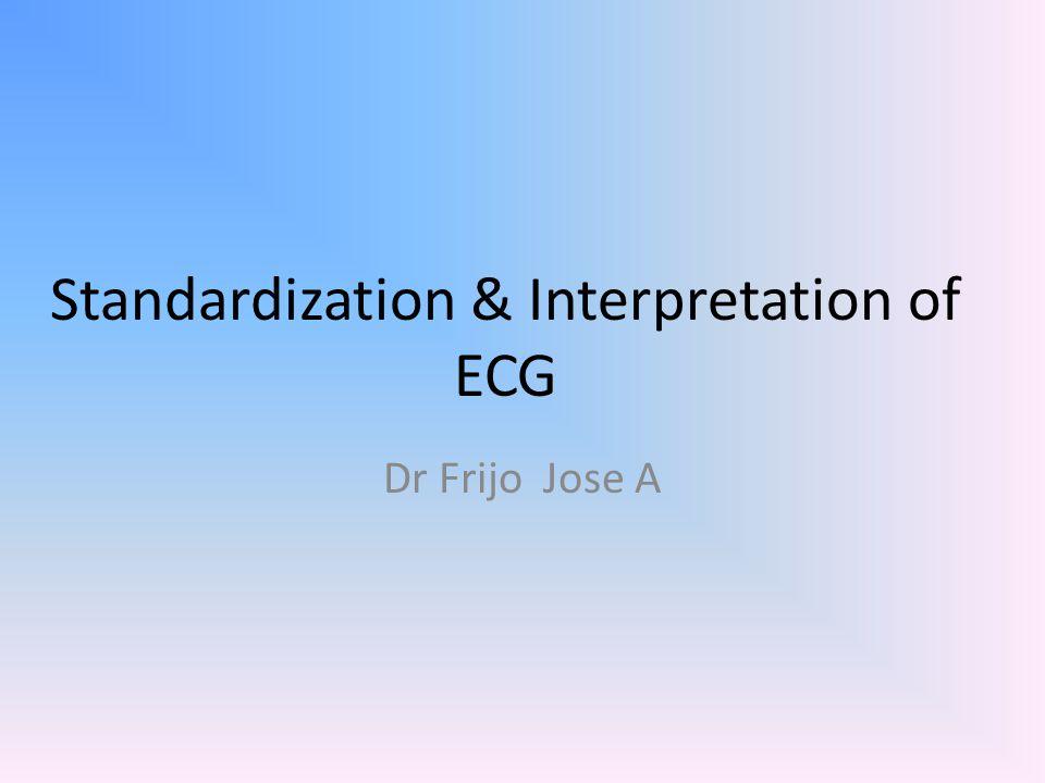 Standardization & Interpretation of ECG Dr Frijo Jose A