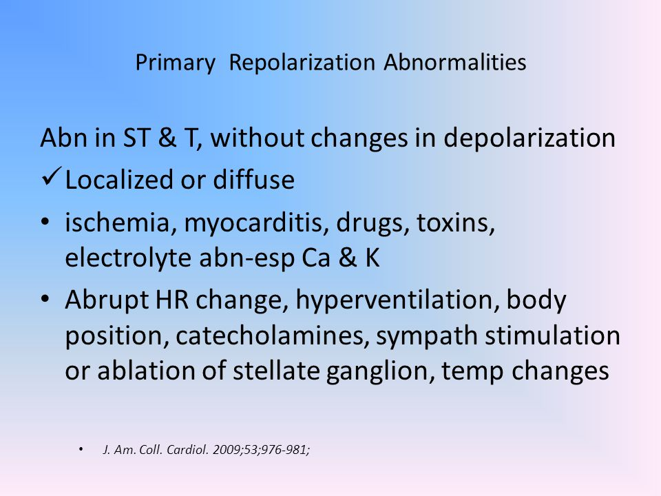 Primary Repolarization Abnormalities Abn in ST & T, without changes in depolarization Localized or diffuse ischemia, myocarditis, drugs, toxins, elect