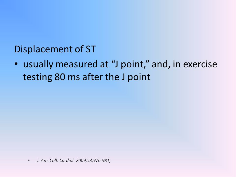 """Displacement of ST usually measured at """"J point,"""" and, in exercise testing 80 ms after the J point J. Am. Coll. Cardiol. 2009;53;976-981;"""
