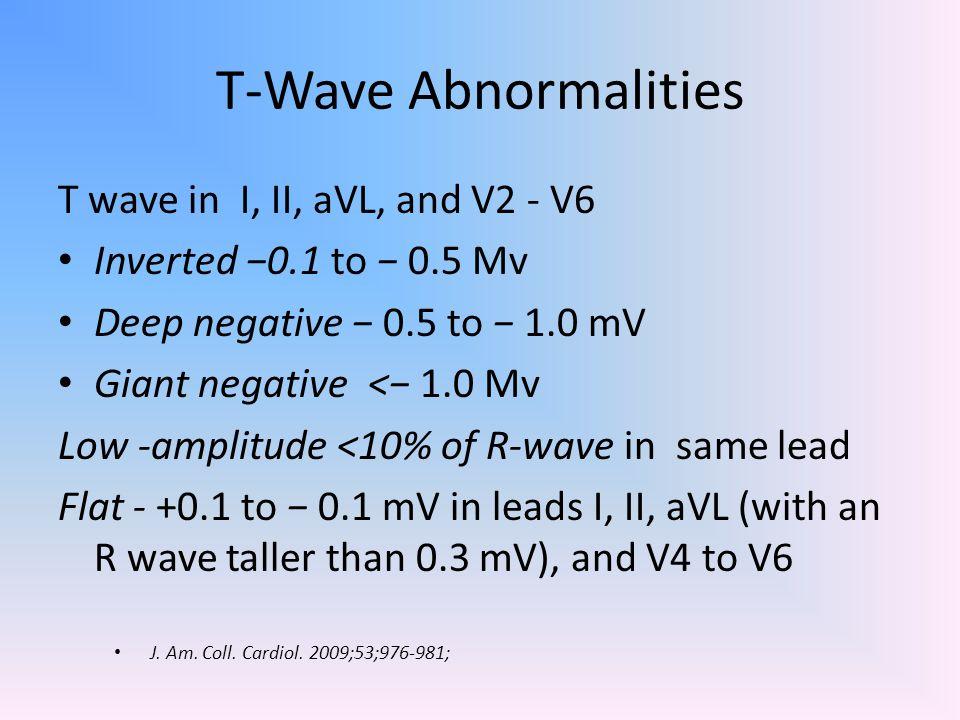 T-Wave Abnormalities T wave in I, II, aVL, and V2 - V6 Inverted −0.1 to − 0.5 Mv Deep negative − 0.5 to − 1.0 mV Giant negative <− 1.0 Mv Low -amplitu