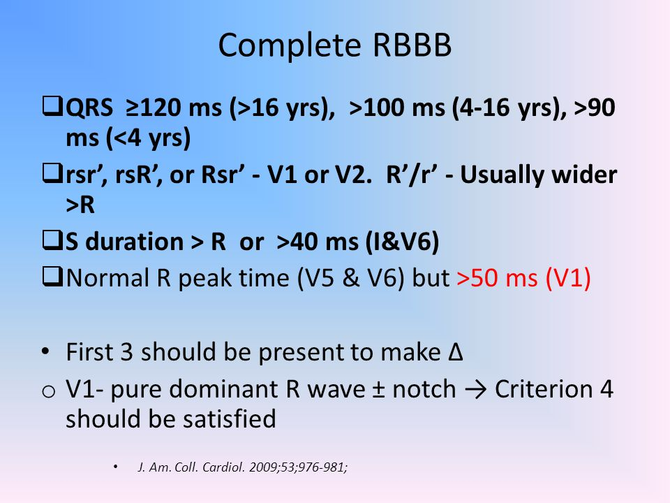 Complete RBBB  QRS ≥120 ms (>16 yrs), >100 ms (4-16 yrs), >90 ms (<4 yrs)  rsr', rsR', or Rsr' - V1 or V2. R'/r' - Usually wider >R  S duration > R