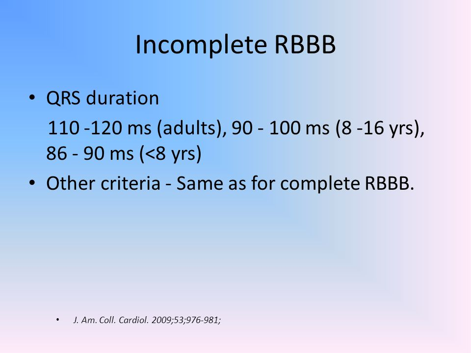 Complete LBBB 1.QRS ≥120 ms (Adults),>100 ms (4-16), >90 ms ( <4) 2.