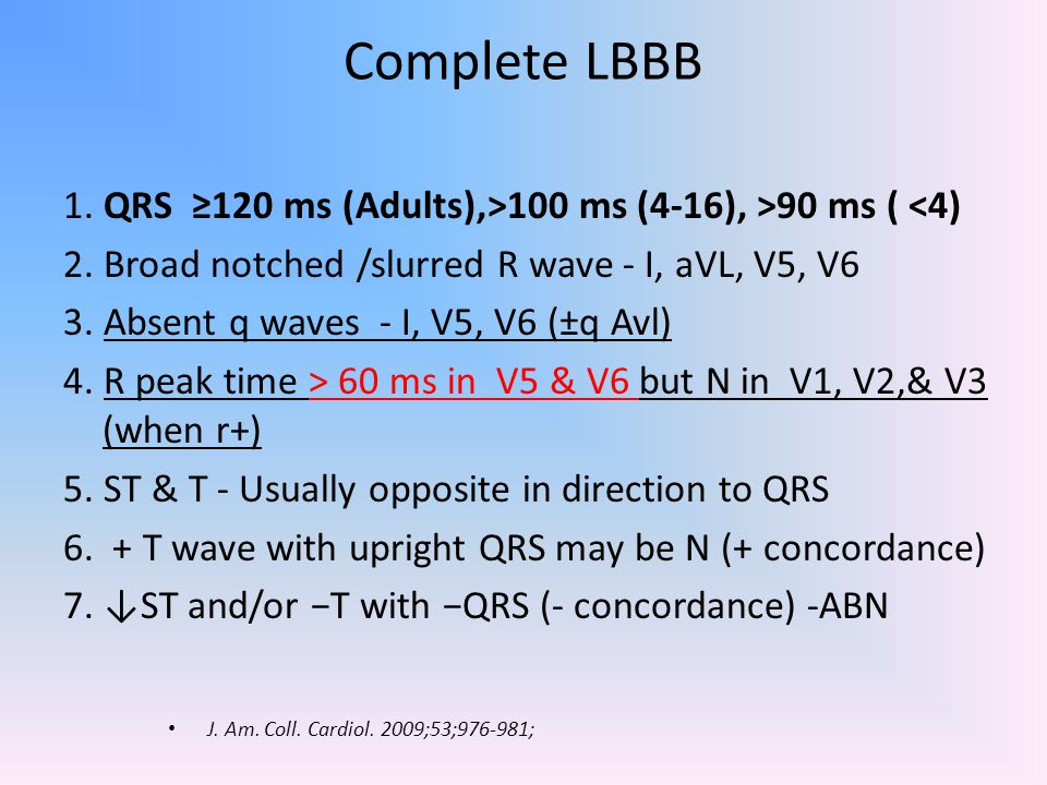 Criteria for infarction in the presence of complete left bundle-branch block(GUSTO) ST↑≥0.1 mV in leads with +QRS (concordant ST) ST ↑≥ 0.5 mV in leads with −QRS (discordant ST) ST ↓≥ 0.1 mV in V1-V3 (concordant ST) Concordant ST changes -↑specificity but ↓ sensitivity Discordant ST changes - ↓↓ specificity ↓↓ sensitivity LBBB + concordant ST > 30-d mortality > LBBB + enzyme -- concordant ST changes J.
