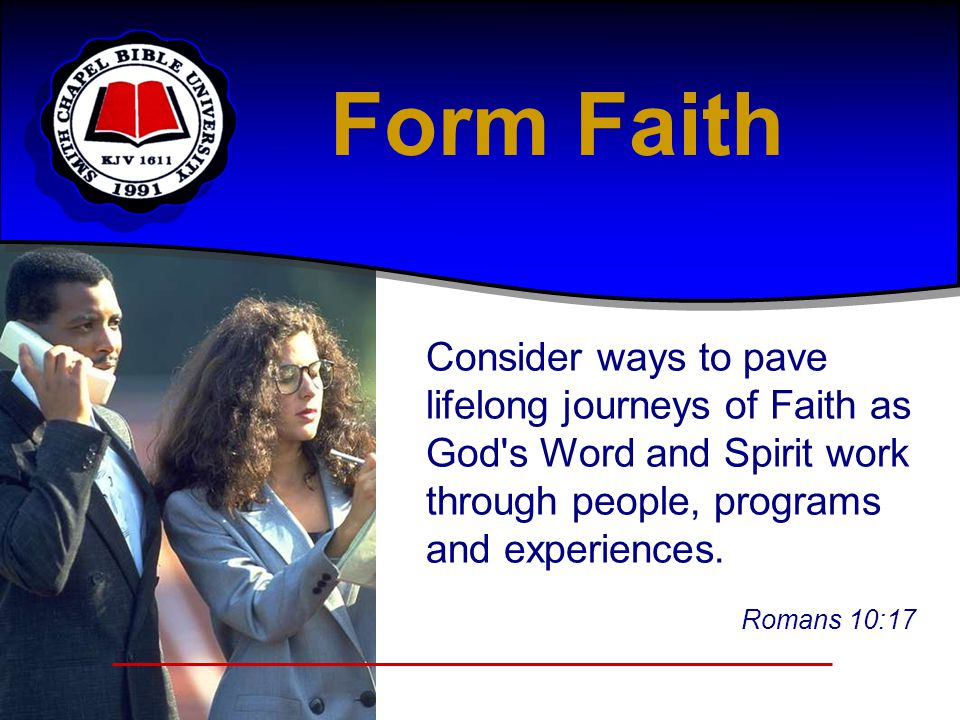 Consider ways to pave lifelong journeys of Faith as God's Word and Spirit work through people, programs and experiences. Romans 10:17 Form Faith