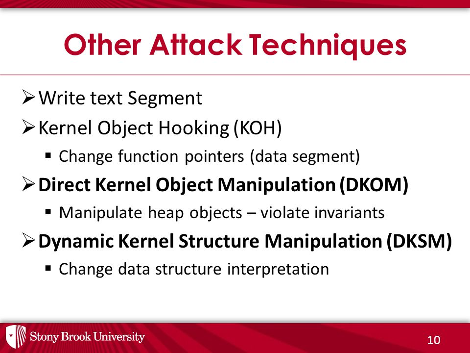 10  Write text Segment  Kernel Object Hooking (KOH)  Change function pointers (data segment)  Direct Kernel Object Manipulation (DKOM)  Manipulate heap objects – violate invariants  Dynamic Kernel Structure Manipulation (DKSM)  Change data structure interpretation Other Attack Techniques