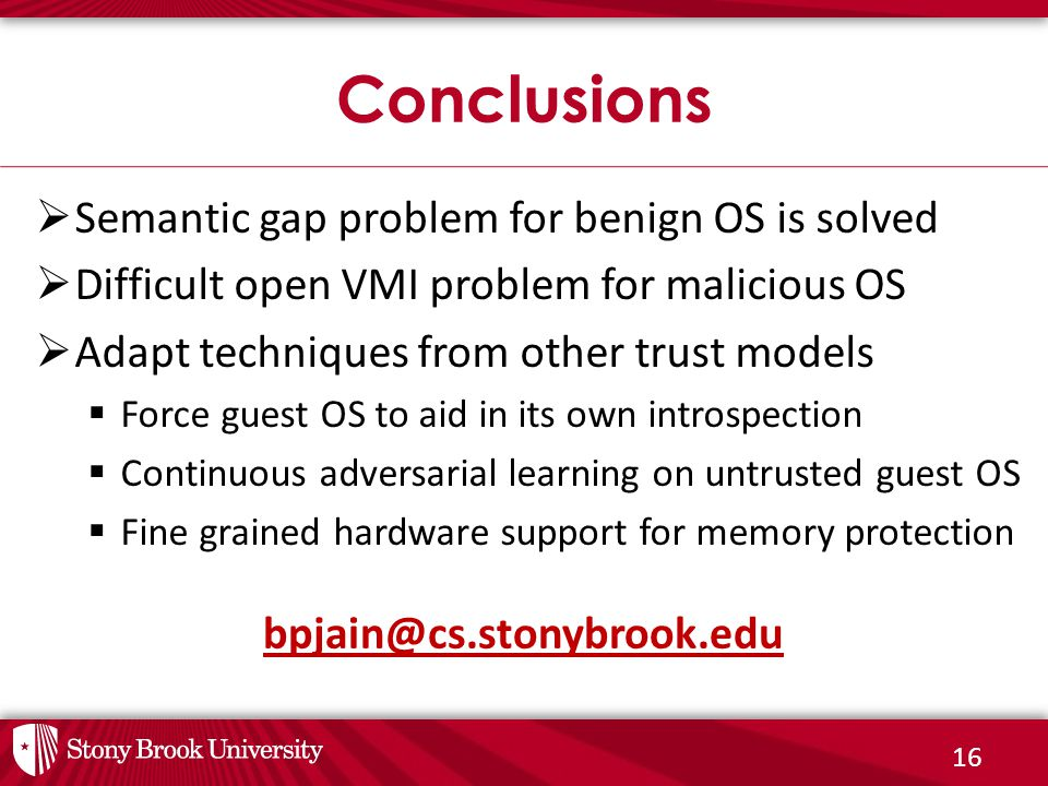 16  Semantic gap problem for benign OS is solved  Difficult open VMI problem for malicious OS  Adapt techniques from other trust models  Force guest OS to aid in its own introspection  Continuous adversarial learning on untrusted guest OS  Fine grained hardware support for memory protection Conclusions bpjain@cs.stonybrook.edu