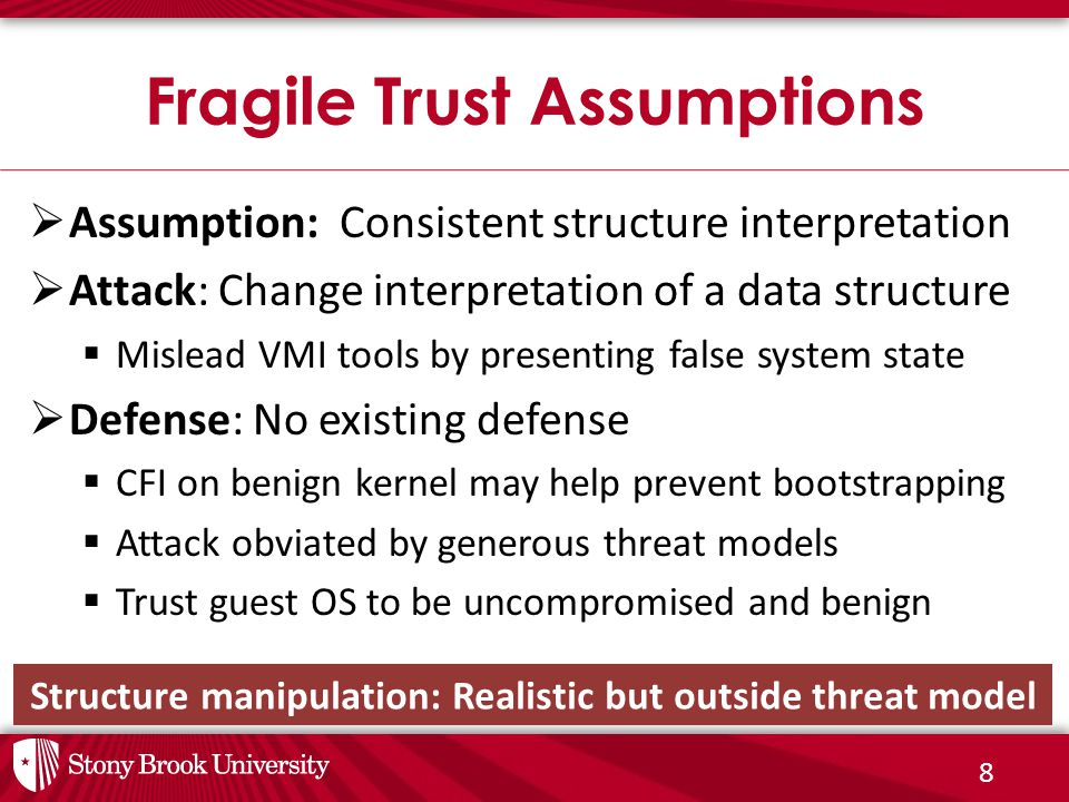 8  Assumption: Consistent structure interpretation  Attack: Change interpretation of a data structure  Mislead VMI tools by presenting false system state  Defense: No existing defense  CFI on benign kernel may help prevent bootstrapping  Attack obviated by generous threat models  Trust guest OS to be uncompromised and benign Fragile Trust Assumptions Structure manipulation: Realistic but outside threat model