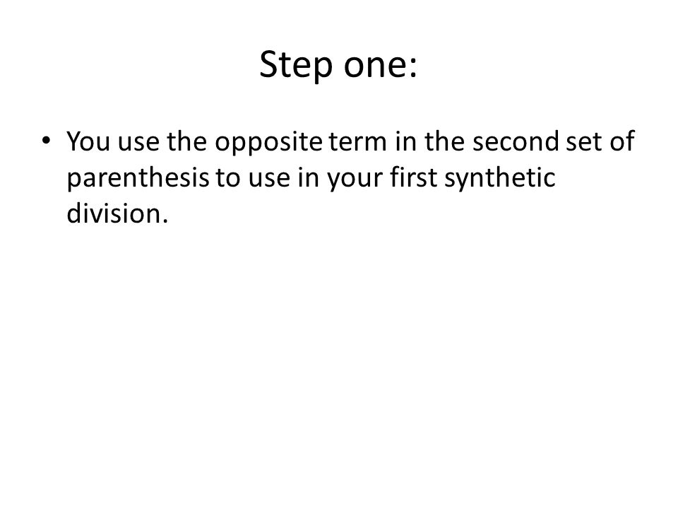 Step one: You use the opposite term in the second set of parenthesis to use in your first synthetic division.