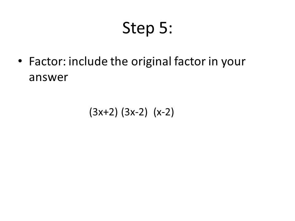 Step 5: Factor: include the original factor in your answer (3x+2) (3x-2) (x-2)