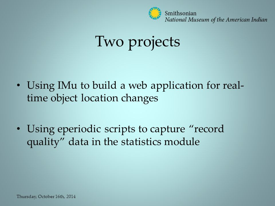 Two projects Using IMu to build a web application for real- time object location changes Using eperiodic scripts to capture record quality data in the statistics module Thursday, October 16th, 2014